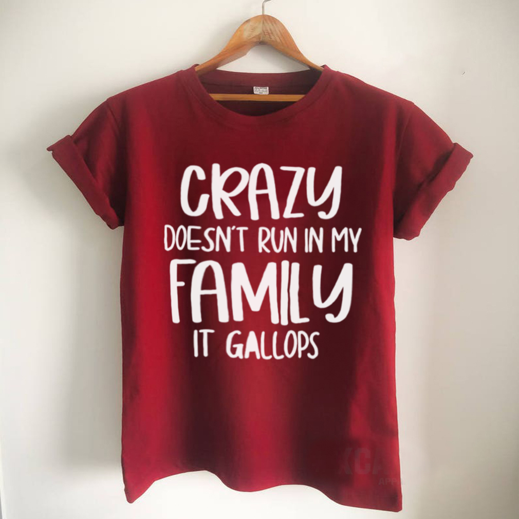 Crazy Doesnt Run In My Family It Gallops Shirt